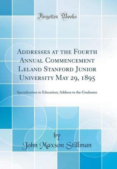 Addresses at the Fourth Annual Commencement Leland Stanford Junior University May 29, 1895: Specialization in Education; Address to the Graduates (Cla