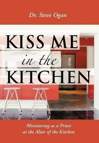 Kiss Me in the Kitchen: Ministering as a Priest at the Altar of the Kitchen