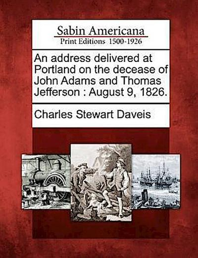 An Address Delivered at Portland on the Decease of John Adams and Thomas Jefferson: August 9, 1826.