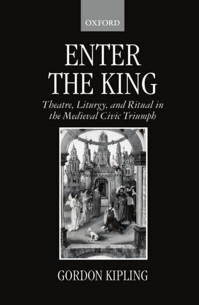 Enter the King: Theatre, Liturgy, and Ritual in the Medieval Civic Triumph