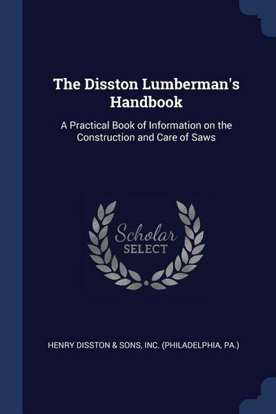 The Disston Lumberman's Handbook: A Practical Book of Information on the Construction and Care of Saws