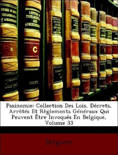 Pasinomie: Collection Des Lois, Décrets, Arrêtés Et Règlements Généraux Qui Peuvent Être Invoqués En Belgique, Volume 33