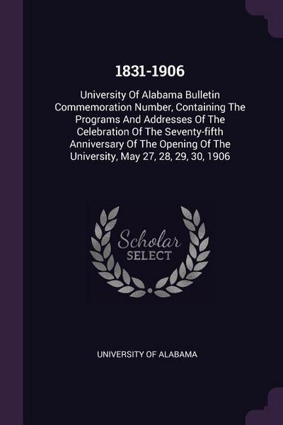 1831-1906: University of Alabama Bulletin Commemoration Number, Containing the Programs and Addresses of the Celebration of the S