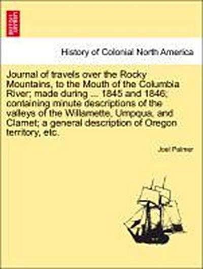 Journal of travels over the Rocky Mountains, to the Mouth of the Columbia River; made during ... 1845 and 1846; containing minute descriptions of the valleys of the Willamette, Umpqua, and Clamet; a general description of Oregon territory, etc.