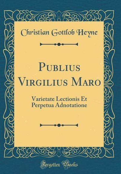 Publius Virgilius Maro: Varietate Lectionis Et Perpetua Adnotatione (Classic Reprint)