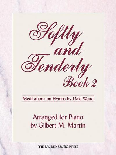 Softly and Tenderly, Book 2: Mediations of Hymn Arrangements by Dale Wood, Arranged for Piano by Gilbert M. Martin