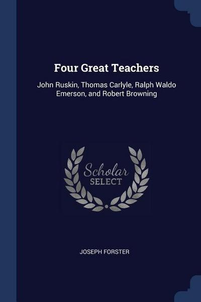 Four Great Teachers: John Ruskin, Thomas Carlyle, Ralph Waldo Emerson, and Robert Browning