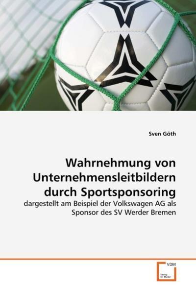 Wahrnehmung von Unternehmensleitbildern durch Sportsponsoring: dargestellt am Beispiel der Volkswagen AG als Sponsor des SV Werder Bremen
