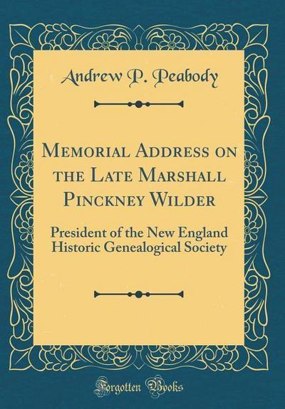 Memorial Address on the Late Marshall Pinckney Wilder: President of the New England Historic Genealogical Society (Classic Reprint)