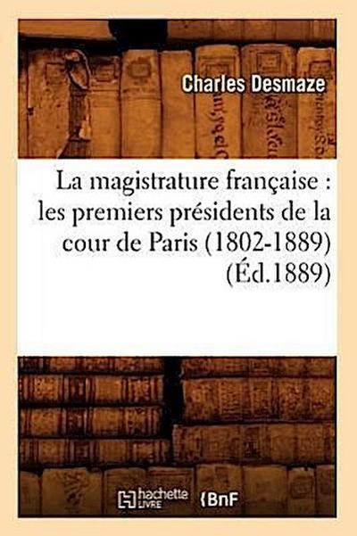 La Magistrature Française: Les Premiers Présidents de la Cour de Paris (1802-1889) (Éd.1889)