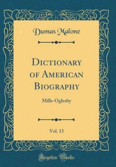 Dictionary of American Biography, Vol. 13: Mills-Oglesby (Classic Reprint)