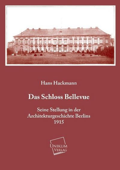 Das Schloss Bellevue: Seine Stellung in der Architekturgeschichte Berlins (1915)