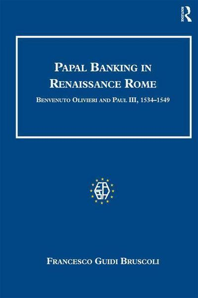 Papal Banking in Renaissance Rome: Benvenuto Olivieri and Paul III, 1534 1549