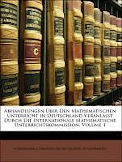 Abhandlungen Über Den Mathematischen Unterricht in Deutschland Veranlasst Durch Die Internationale Mathematische Unterrichtskommission, ERSTER BAND