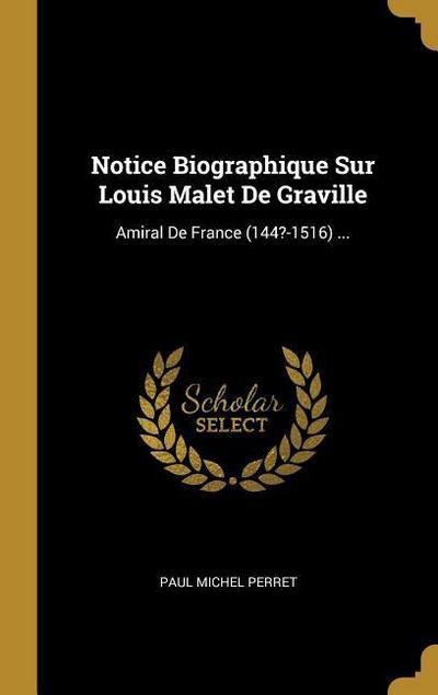 Notice Biographique Sur Louis Malet de Graville: Amiral de France (144?-1516) ...
