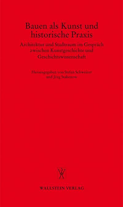 Bauen als Kunst und historische Praxis. Architektur und Stadtraum im Gespräch zwischen Kunstgeschichte und Geschichtswissenschaft