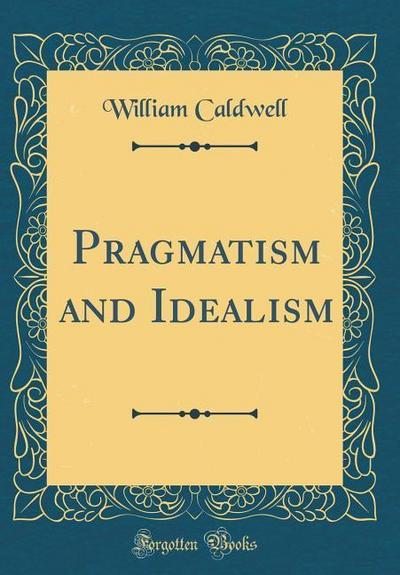 Pragmatism and Idealism (Classic Reprint)