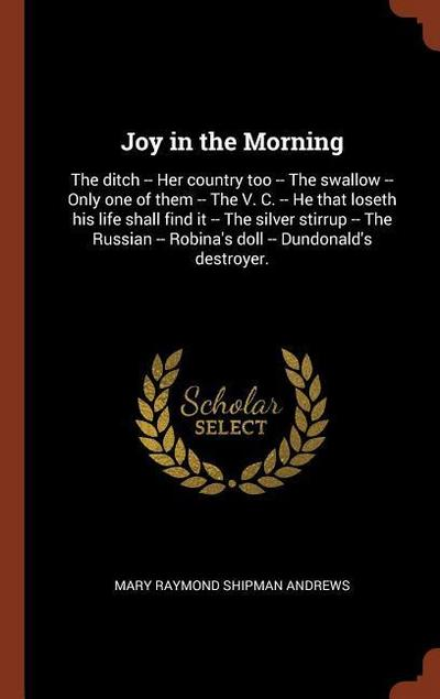 Joy in the Morning: The Ditch -- Her Country Too -- The Swallow -- Only One of Them -- The V. C. -- He That Loseth His Life Shall Find It