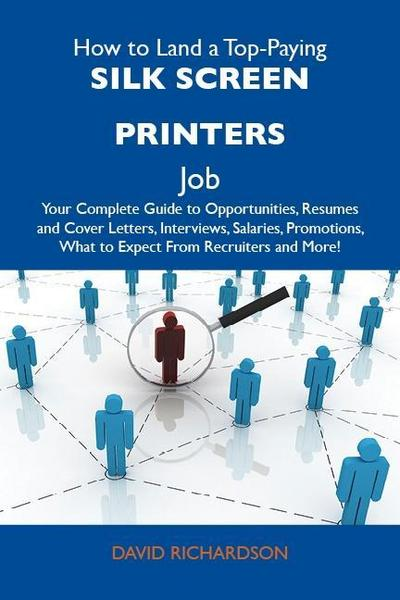 How to Land a Top-Paying Silk screen printers Job: Your Complete Guide to Opportunities, Resumes and Cover Letters, Interviews, Salaries, Promotions, What to Expect From Recruiters and More