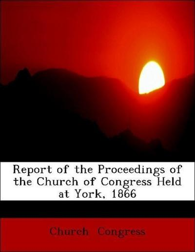 Report of the Proceedings of the Church of Congress Held at York, 1866