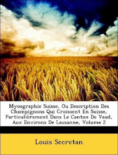 Mycographie Suisse, Ou Description Des Champignons Qui Croissent En Suisse, Particulièrement Dans Le Canton De Vaud, Aux Environs De Lausanne, Volume 2