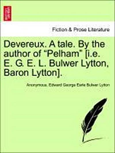 Devereux. A tale. By the author of 'Pelham' [i.e. E. G. E. L. Bulwer Lytton, Baron Lytton]. VOL. II