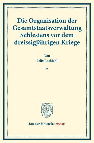 Die Organisation der Gesamtstaatsverwaltung Schlesiens vor dem dreissigjährigen Kriege.