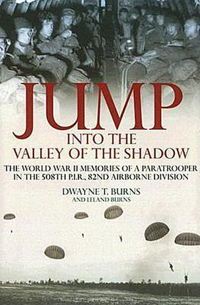 Jump Into the Valley of the Shadow: The War Memories of Dwayne Burns Communications Sargeant, 508th P.I.R.