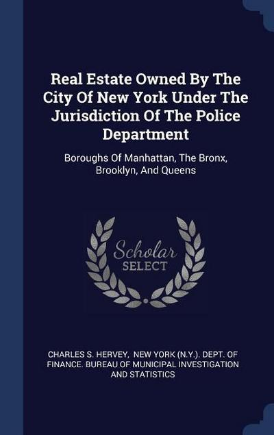 Real Estate Owned by the City of New York Under the Jurisdiction of the Police Department: Boroughs of Manhattan, the Bronx, Brooklyn, and Queens