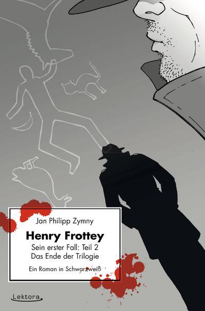 Henry Frottey - Sein erster Fall: Teil 2 - Das Ende der Trilogie: Ein Roman in Schwarzweiß