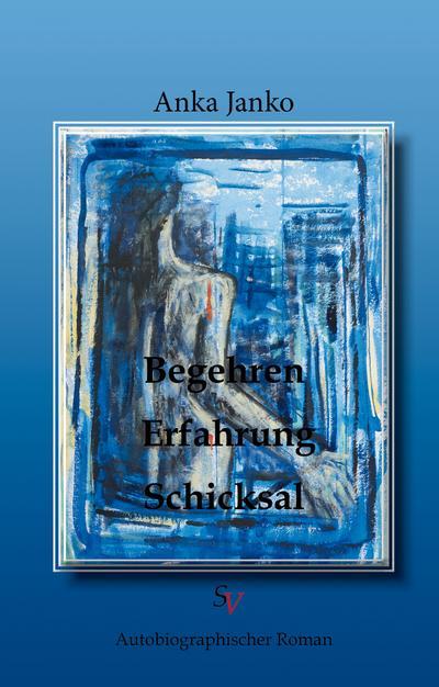 Begehren, Erfahrung, Schicksal: Biographischer Roman