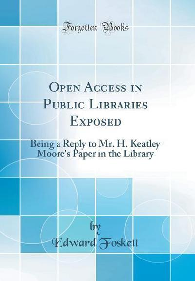 Open Access in Public Libraries Exposed: Being a Reply to Mr. H. Keatley Moore's Paper in the Library (Classic Reprint)
