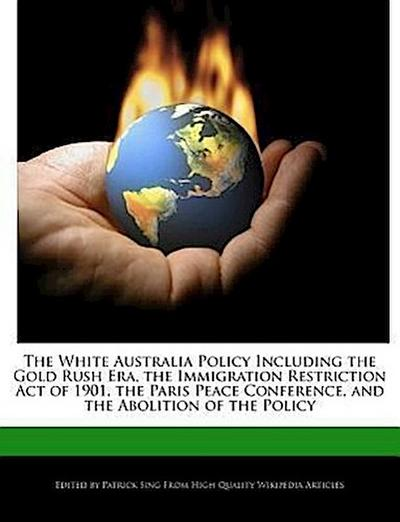 The White Australia Policy Including the Gold Rush Era, the Immigration Restriction Act of 1901, the Paris Peace Conference, and the Abolition of the