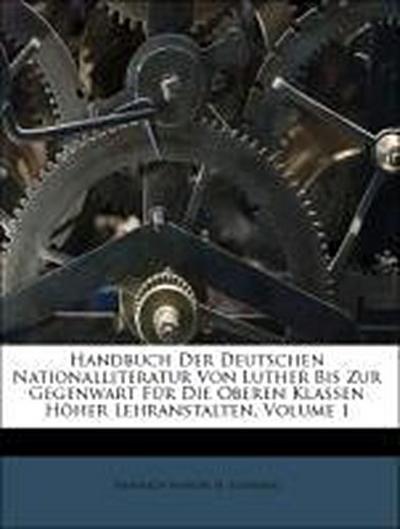 Handbuch Der Deutschen Nationalliteratur Von Luther Bis Zur Gegenwart Für Die Oberen Klassen Höher Lehranstalten, Volume 1