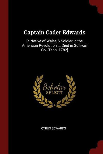 Captain Cader Edwards: [A Native of Wales & Soldier in the American Revolution ... Died in Sullivan Co., Tenn. 1782]