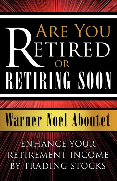 Are You Retired or Retiring Soon?: Enhance Your Retirement Income by Trading Stocks