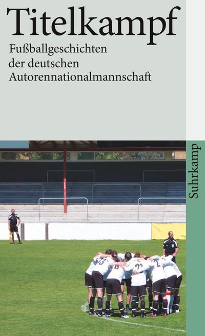 Titelkampf: Fußballgeschichten der deutschen Autorennationalmannschaft (suhrkamp taschenbuch)