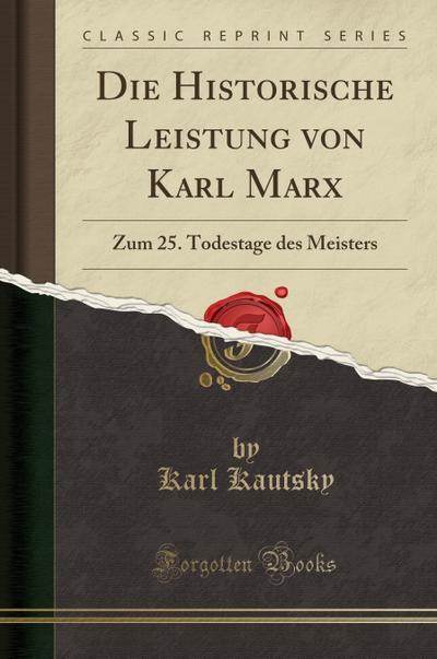 Die Historische Leistung Von Karl Marx: Zum 25. Todestage Des Meisters (Classic Reprint)