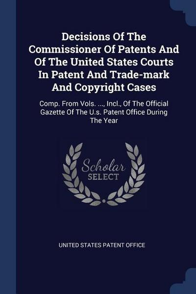 Decisions of the Commissioner of Patents and of the United States Courts in Patent and Trade-Mark and Copyright Cases: Comp. from Vols. ..., Incl., of