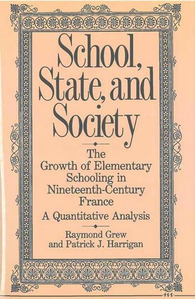 School, State, and Society: The Growth of Elementary Schooling in Nineteenth-Century France--A Quantitative Analysis