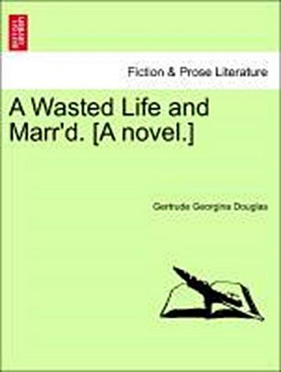 A Wasted Life and Marr'd. [A novel.] Vol. I.