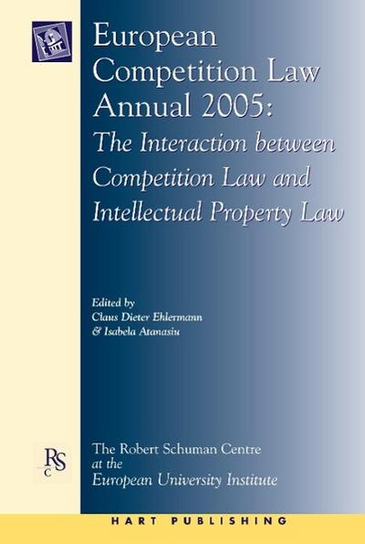 European Competition Law Annual 2005: The Interaction Between Competition Law and Intellectual Property Law