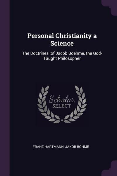 Personal Christianity a Science: The Doctrines;of Jacob Boehme, the God-Taught Philosopher