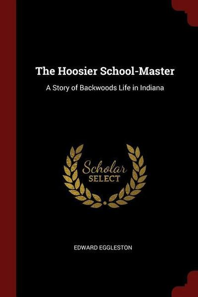 The Hoosier School-Master: A Story of Backwoods Life in Indiana