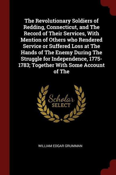 The Revolutionary Soldiers of Redding, Connecticut, and the Record of Their Services, with Mention of Others Who Rendered Service or Suffered Loss at