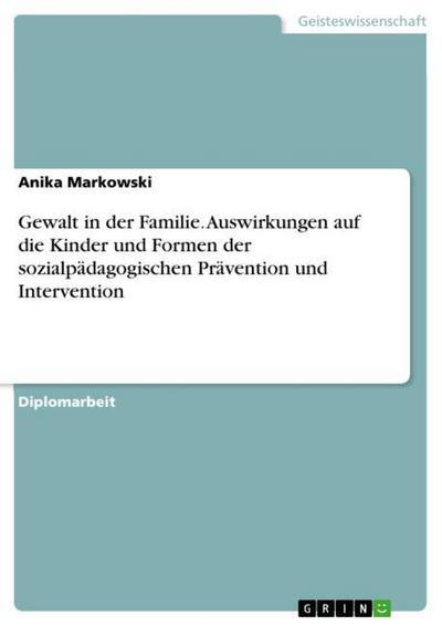 Gewalt in der Familie. Auswirkungen auf die Kinder und Formen der sozialpädagogischen Prävention und Intervention - Anika Markowski