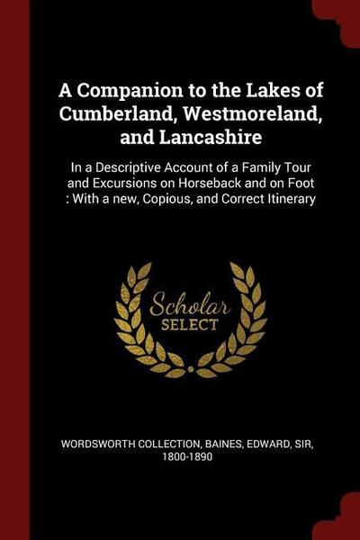 A Companion to the Lakes of Cumberland, Westmoreland, and Lancashire: In a Descriptive Account of a Family Tour and Excursions on Horseback and on Foo