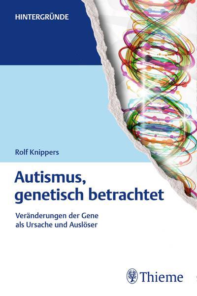 Autismus, genetisch betrachtet: Veränderungen der Gene als Ursache und Auslöser (Hintergründe)