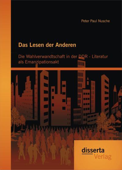 Das Lesen der Anderen: Die Wahlverwandtschaft in der Ddr- Literatur als Emanzipationsakt
