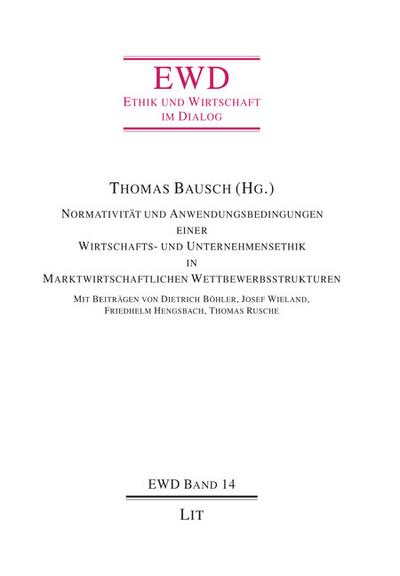 Normativität und Anwendungsbedingungen einer Wirtschafts- und Unternehmensethik in Marktwirtschaftlichen Wettbewerbsstrukturen